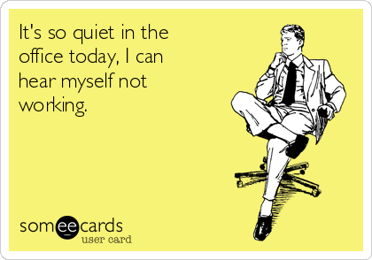 its-so-quiet-in-the-office-today-i-can-hear-myself-not-working--6d372
