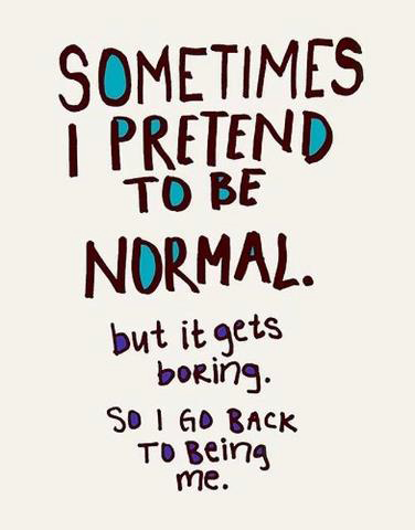 Sometimes I pretend to by normal. But it gets boring. So I got back to being me.