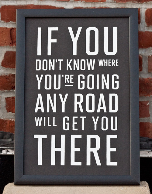 if you dont know where you are going any road will get you there