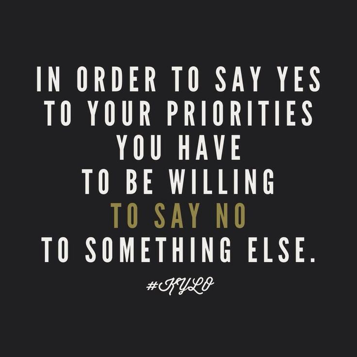 in order to say yes to your priorities you have to be willing to say no to something else