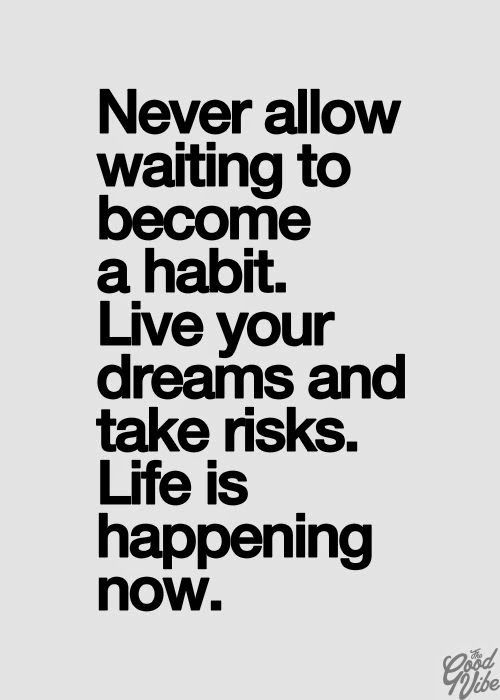 newver allow waiting to become a habit live your dreams and take risks life is happening now
