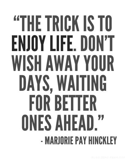 the trick is to enjoy life dont wish away your days waiting for better ones ahead