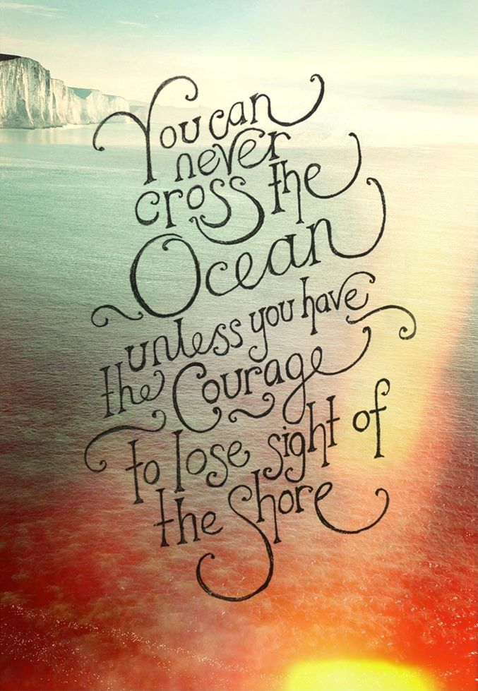 you can never cross the ocean unless you have the courage to lose sight the shore