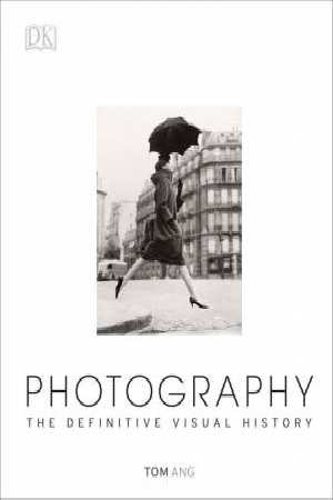 Photography The Definitive Visual History by Tom Ang